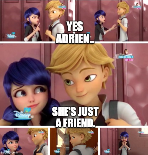 Oh for sure, Adrien. |  YES ADRIEN.. SHE'S JUST A FRIEND. | image tagged in miraculous ladybug,funny | made w/ Imgflip meme maker