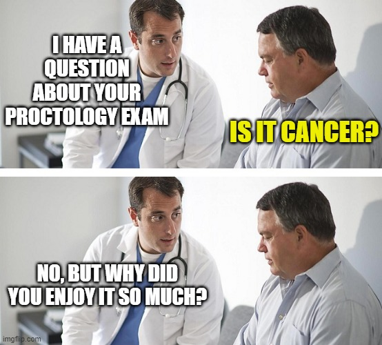 Doctor and Patient |  I HAVE A QUESTION ABOUT YOUR PROCTOLOGY EXAM; IS IT CANCER? NO, BUT WHY DID YOU ENJOY IT SO MUCH? | image tagged in doctor and patient | made w/ Imgflip meme maker