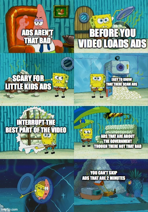 Spongebob diapers meme |  BEFORE YOU VIDEO LOADS ADS; ADS AREN'T THAT BAD; SCARY FOR LITTLE KIDS ADS; EASY TO KNOW THAT THERE SCAM ADS; INTERRUPT THE BEST PART OF THE VIDEO; ADS THAT ARE ABOUT THE GOVERNMENT THOUGH THERE NOT THAT BAD; YOU CAN'T SKIP ADS THAT ARE 2 MINUTES | image tagged in spongebob diapers meme | made w/ Imgflip meme maker