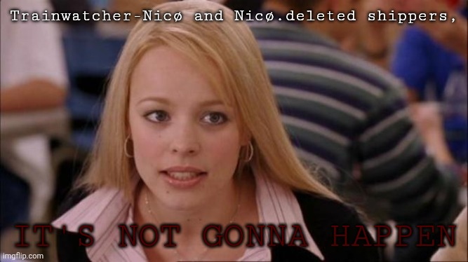 It's not gonna happen |  Trainwatcher-Nicø and Nicø.deleted shippers, IT'S NOT GONNA HAPPEN | image tagged in it's not gonna happen | made w/ Imgflip meme maker