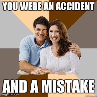 Scumbag Parents | YOU WERE AN ACCIDENT AND A MISTAKE | image tagged in scumbag parents,AdviceAnimals | made w/ Imgflip meme maker