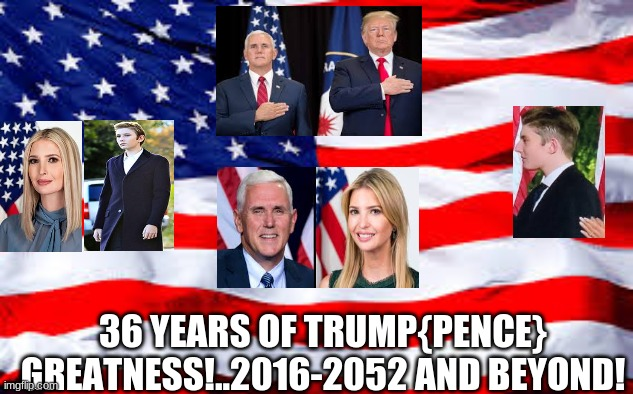 36 years of greatness |  36 YEARS OF TRUMP{PENCE} GREATNESS!..2016-2052 AND BEYOND! | image tagged in trump,barron,ivanka | made w/ Imgflip meme maker