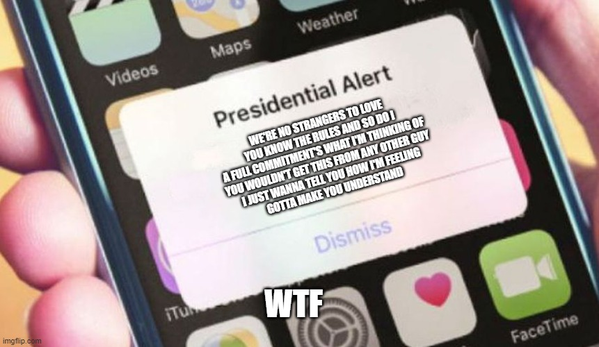 Presidential Alert |  WE'RE NO STRANGERS TO LOVE YOU KNOW THE RULES AND SO DO I A FULL COMMITMENT'S WHAT I'M THINKING OF YOU WOULDN'T GET THIS FROM ANY OTHER GUY I JUST WANNA TELL YOU HOW I'M FEELING GOTTA MAKE YOU UNDERSTAND; WTF | image tagged in memes,presidential alert | made w/ Imgflip meme maker