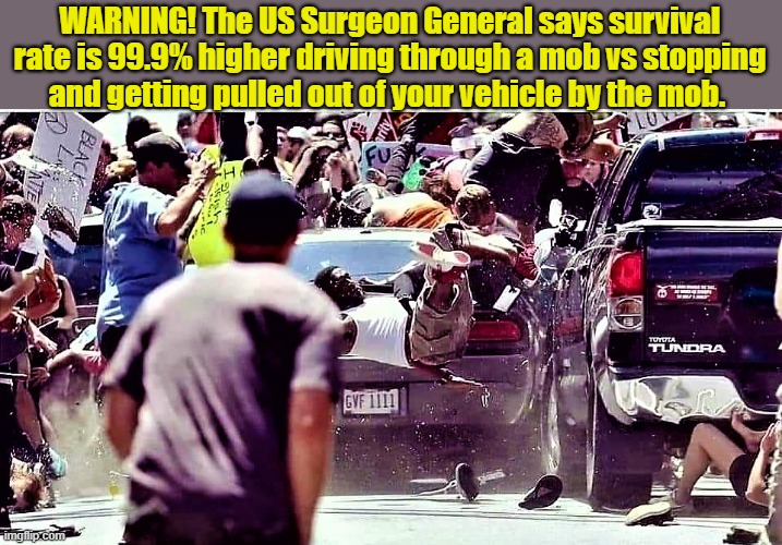 riot scene |  WARNING! The US Surgeon General says survival rate is 99.9% higher driving through a mob vs stopping and getting pulled out of your vehicle by the mob. | image tagged in political meme,mob scene,riot scene,riots,surgeon general,warning | made w/ Imgflip meme maker