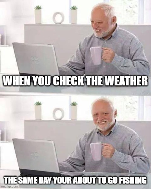 bad weather fishing |  WHEN YOU CHECK THE WEATHER; THE SAME DAY YOUR ABOUT TO GO FISHING | image tagged in memes,hide the pain harold,weather,fishing,sad,funny | made w/ Imgflip meme maker
