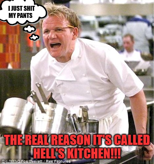 What's that smell in the kitchen??? |  I JUST SHIT    MY PANTS; THE REAL REASON IT'S CALLED HELL'S KITCHEN!!! | image tagged in oh shit,diarrhea,spicy,poopy pants | made w/ Imgflip meme maker