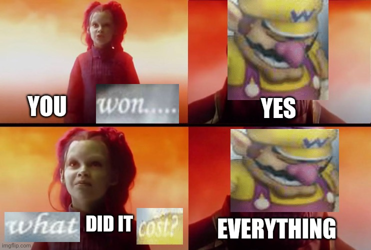 Meme crossover |  YOU; YES; DID IT; EVERYTHING | image tagged in thanos what did it cost,wario,i've won but at what cost,memes | made w/ Imgflip meme maker