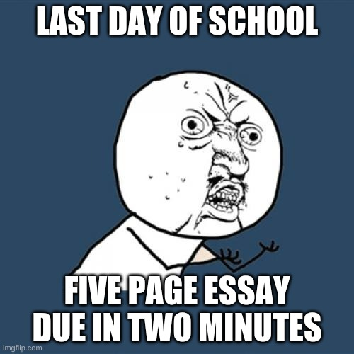 Y U No Meme |  LAST DAY OF SCHOOL; FIVE PAGE ESSAY DUE IN TWO MINUTES | image tagged in memes,y u no | made w/ Imgflip meme maker