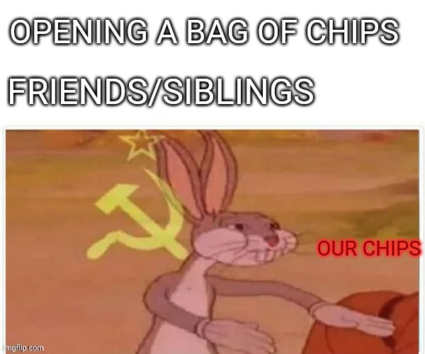 communist bugs bunny |  OPENING A BAG OF CHIPS; FRIENDS/SIBLINGS; OUR CHIPS | image tagged in communist bugs bunny | made w/ Imgflip meme maker