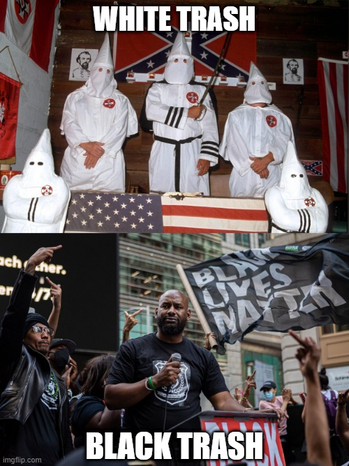 You both represent the EXACT same disgusting racist ideology |  WHITE TRASH; BLACK TRASH | image tagged in kkk,blm,hypocrisy,confused | made w/ Imgflip meme maker