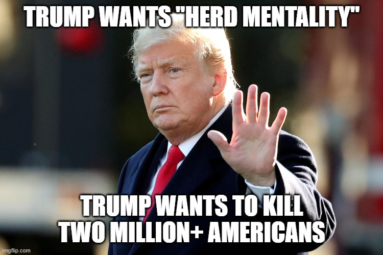 "Don't Bother Idiot Trump With Science  TRUMP = DEATH |  TRUMP WANTS ""HERD MENTALITY""; TRUMP WANTS TO KILL TWO MILLION+ AMERICANS 