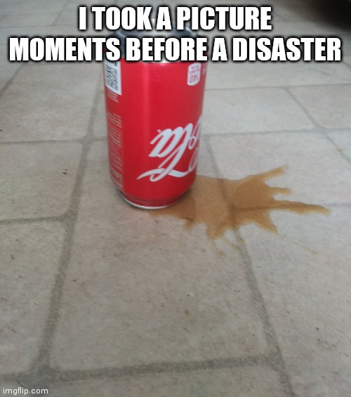 Disaster |  I TOOK A PICTURE MOMENTS BEFORE A DISASTER | image tagged in coca cola,bad luck,fun,mess,memes | made w/ Imgflip meme maker