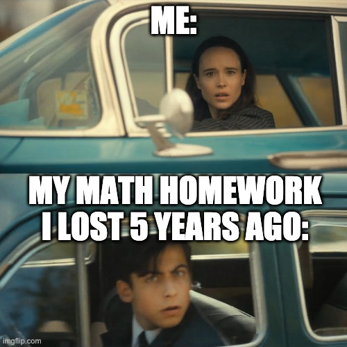 Vanya and Five |  ME:; MY MATH HOMEWORK I LOST 5 YEARS AGO: | image tagged in vanya and five | made w/ Imgflip meme maker