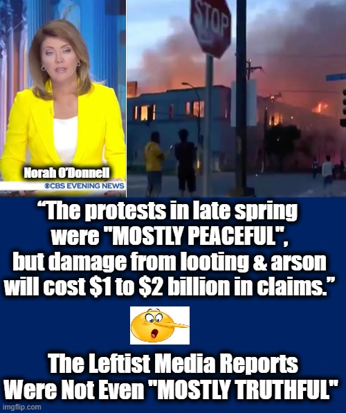 "Should I Believe The Lying Media OR My Lying Eyes? |  Norah O'Donnell; ""The protests in late spring  were ""MOSTLY PEACEFUL"", but damage from looting & arson will cost $1 to $2 billion in claims.""; The Leftist Media Reports Were Not Even ""MOSTLY TRUTHFUL"" 