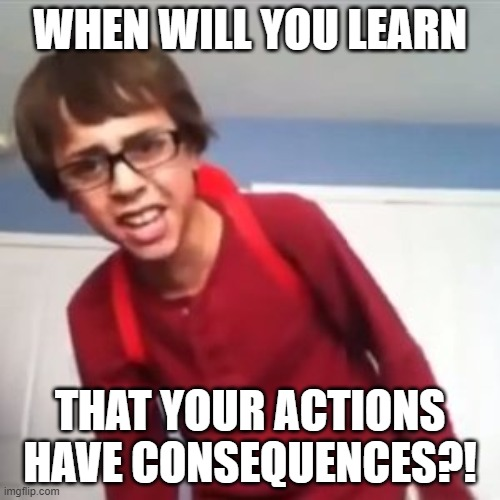 just something basic to use for standard everyday occasions |  WHEN WILL YOU LEARN; THAT YOUR ACTIONS HAVE CONSEQUENCES?! | image tagged in when will you learn,sammyclassicsonicfan | made w/ Imgflip meme maker