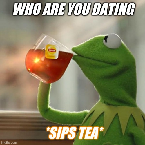 But That's None Of My Business Meme |  WHO ARE YOU DATING; *SIPS TEA* | image tagged in memes,but that's none of my business,kermit the frog | made w/ Imgflip meme maker
