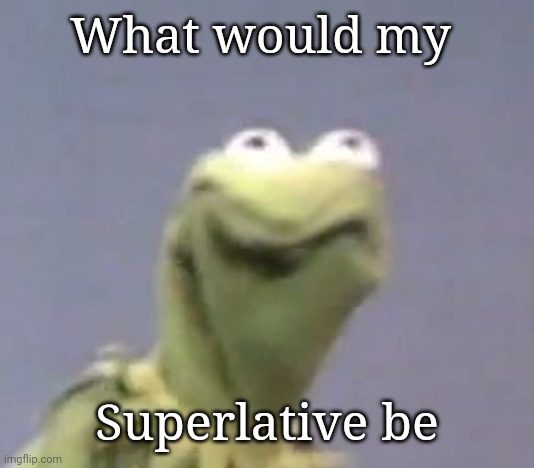 Kermit Cringe |  What would my; Superlative be | image tagged in kermit cringe | made w/ Imgflip meme maker