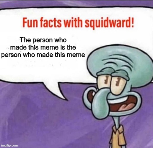 Fun Facts with Squidward |  The person who made this meme is the person who made this meme | image tagged in fun facts with squidward | made w/ Imgflip meme maker