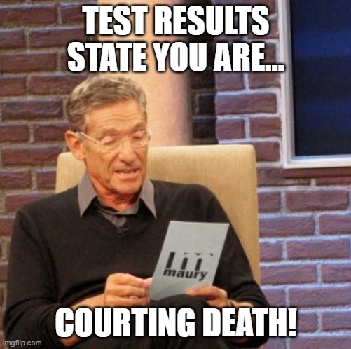 Maury Lie Detector |  TEST RESULTS STATE YOU ARE... COURTING DEATH! | image tagged in memes,maury lie detector | made w/ Imgflip meme maker