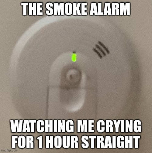 The smoke alarm watching me cry for 1 hour for the 3rd time |  THE SMOKE ALARM; WATCHING ME CRYING FOR 1 HOUR STRAIGHT | image tagged in memes,fire alarm,crying | made w/ Imgflip meme maker