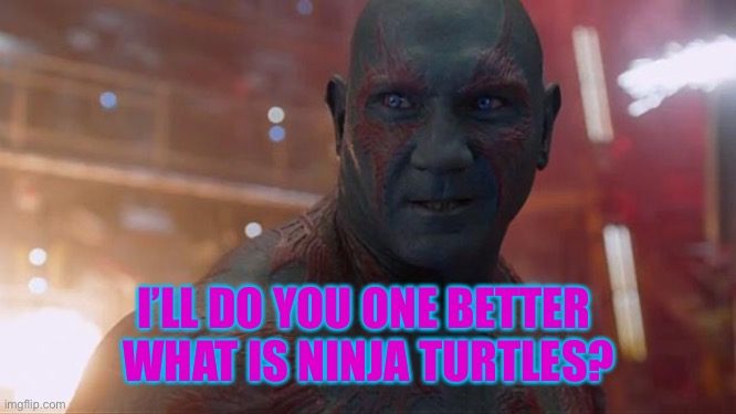Drax | I'LL DO YOU ONE BETTER  WHAT IS NINJA TURTLES? | image tagged in drax | made w/ Imgflip meme maker