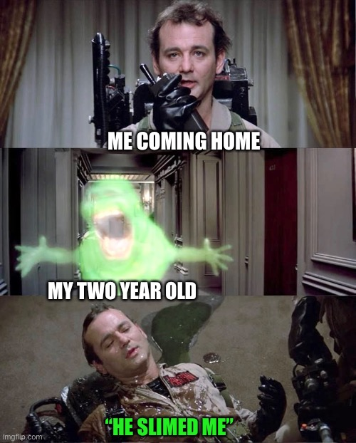"ME COMING HOME; MY TWO YEAR OLD; ""HE SLIMED ME"" 