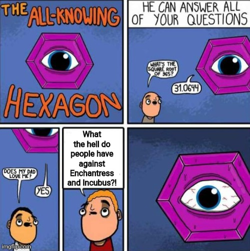 All knowing hexagon (ORIGINAL) |  What the hell do people have against Enchantress and Incubus?! | image tagged in all knowing hexagon,enchantress,incubus,dc forever,what are memes | made w/ Imgflip meme maker