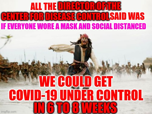 How Many Deaths Are You Going To Cause Just Because Trump Wants To Pretend Reality Isn't Real? |  DIRECTOR OF THE; ALL THE DIRECTOR OF THE CENTER FOR DISEASE CONTROL SAID WAS; CENTER FOR DISEASE CONTROL; IF EVERYONE WORE A MASK AND SOCIAL DISTANCED; WE COULD GET COVID-19 UNDER CONTROL; IN 6 TO 8 WEEKS; IN 6 TO 8 WEEKS | image tagged in memes,jack sparrow being chased,covid-19,trump unfit unqualified dangerous,cdc,liar in chief | made w/ Imgflip meme maker