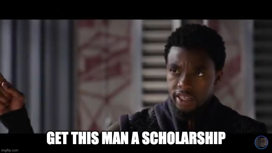 Black Panther - Get this man a shield | GET THIS MAN A SCHOLARSHIP | image tagged in black panther - get this man a shield | made w/ Imgflip meme maker