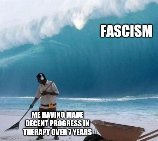Beach Man Wave Tsunami Ignoring |  FASCISM; ME HAVING MADE DECENT PROGRESS IN THERAPY OVER 7 YEARS | image tagged in beach man wave tsunami ignoring,triggered liberal,triggered,fascism,donald trump,narendra modi | made w/ Imgflip meme maker