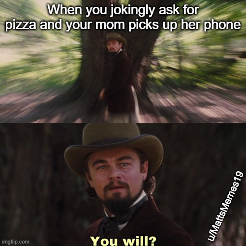 You Will? |  When you jokingly ask for pizza and your mom picks up her phone; u/MattsMemes19 | image tagged in leonardo dicaprio | made w/ Imgflip meme maker
