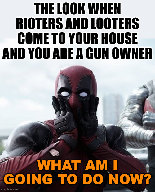 Right to defend yourself and your property no matter what Soro's DA tell you. |  THE LOOK WHEN RIOTERS AND LOOTERS COME TO YOUR HOUSE AND YOU ARE A GUN OWNER; WHAT AM I GOING TO DO NOW? | image tagged in memes,deadpool surprised,gun rights | made w/ Imgflip meme maker