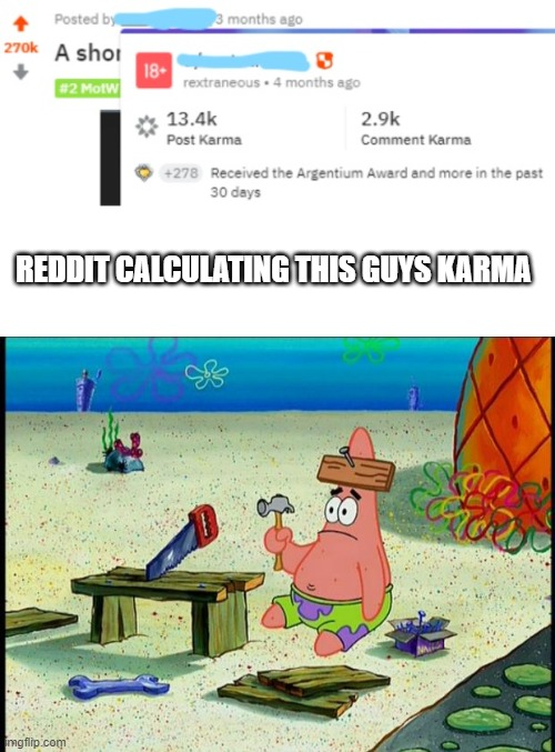 REDDIT CALCULATING THIS GUYS KARMA | image tagged in blank white template,patrick,memes | made w/ Imgflip meme maker