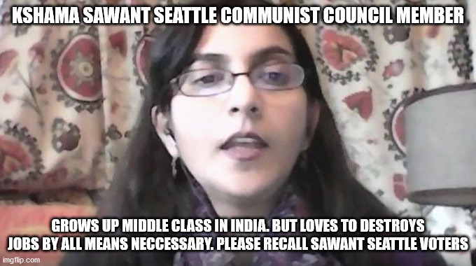 kshama sawant a bad woman |  KSHAMA SAWANT SEATTLE COMMUNIST COUNCIL MEMBER; GROWS UP MIDDLE CLASS IN INDIA. BUT LOVES TO DESTROYS JOBS BY ALL MEANS NECCESSARY. PLEASE RECALL SAWANT SEATTLE VOTERS | image tagged in kshama sawant,seattle,riots,recall election,2020 sucks,election 2020 | made w/ Imgflip meme maker