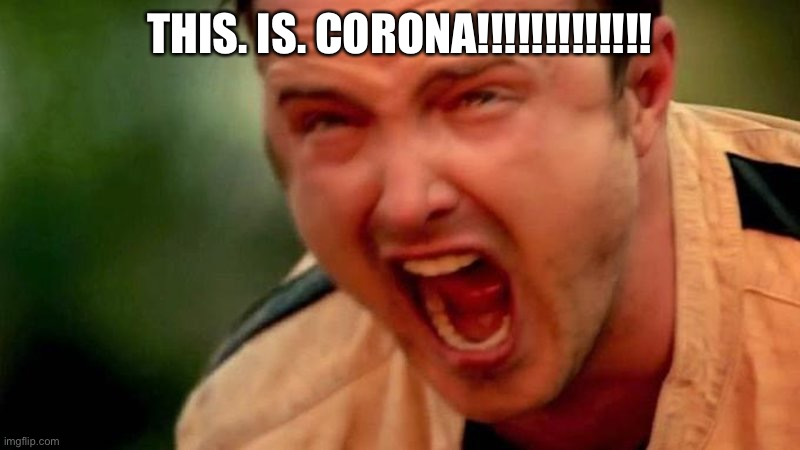 Aaron Paul Screaming | THIS. IS. CORONA!!!!!!!!!!!!! | image tagged in aaron paul screaming | made w/ Imgflip meme maker