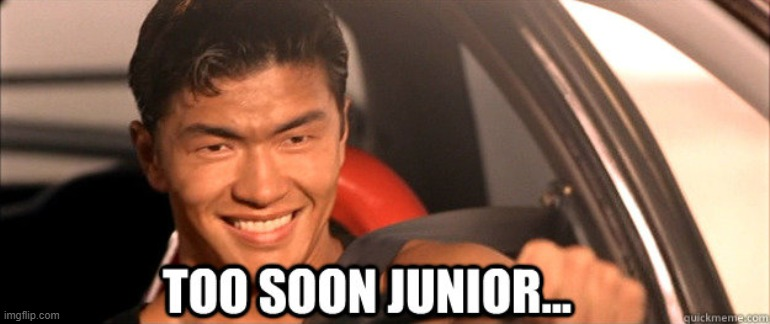 image tagged in too soon junior | made w/ Imgflip meme maker