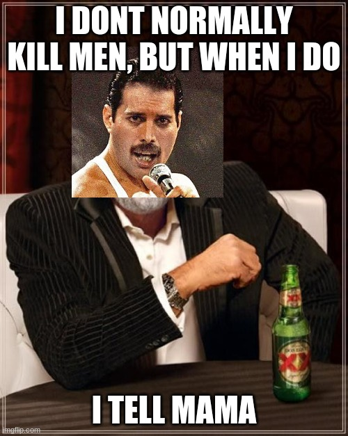 The Most Interesting Man In The World |  I DONT NORMALLY KILL MEN, BUT WHEN I DO; I TELL MAMA | image tagged in memes,the most interesting man in the world | made w/ Imgflip meme maker