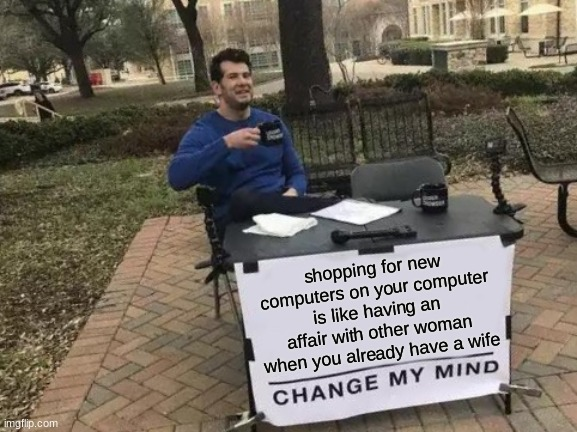 eh |  shopping for new computers on your computer is like having an affair with other woman when you already have a wife | image tagged in memes,change my mind,meh,woman,computer | made w/ Imgflip meme maker