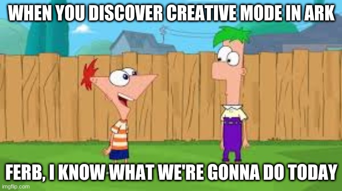 ark |  WHEN YOU DISCOVER CREATIVE MODE IN ARK; FERB, I KNOW WHAT WE'RE GONNA DO TODAY | image tagged in ark | made w/ Imgflip meme maker