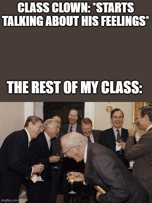 meme |  CLASS CLOWN: *STARTS TALKING ABOUT HIS FEELINGS*; THE REST OF MY CLASS: | image tagged in memes,laughing men in suits | made w/ Imgflip meme maker