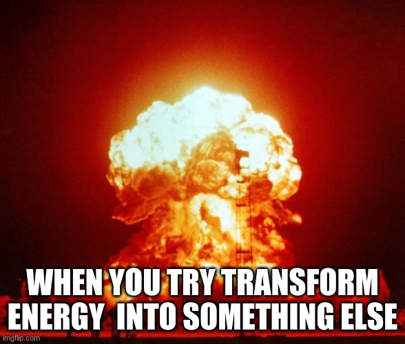 bad day at the lab |  WHEN YOU TRY TRANSFORM ENERGY  INTO SOMETHING ELSE | image tagged in nuke | made w/ Imgflip meme maker