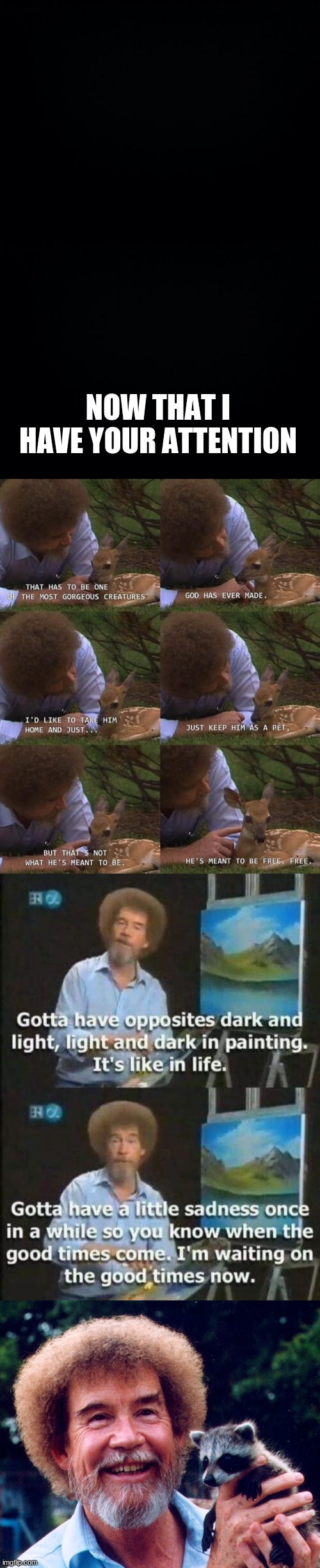 I don't know who needs this, and who doesn't. But if Bob Ross can always find the light, you can too! |  NOW THAT I HAVE YOUR ATTENTION | image tagged in black background,bob ross,depression | made w/ Imgflip meme maker