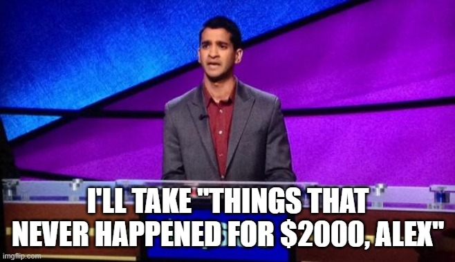 "I'LL TAKE ""THINGS THAT NEVER HAPPENED FOR $2000, ALEX"" 
