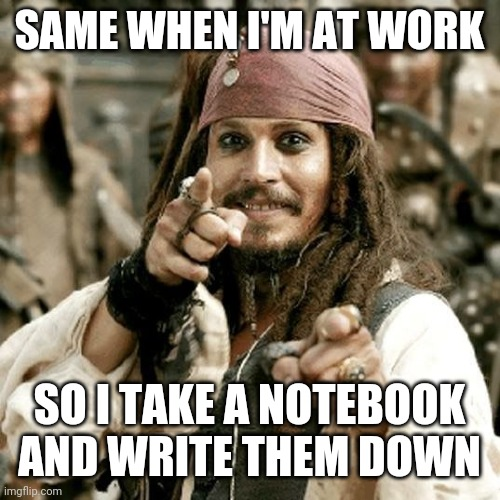 point jack | SAME WHEN I'M AT WORK SO I TAKE A NOTEBOOK AND WRITE THEM DOWN | image tagged in point jack | made w/ Imgflip meme maker
