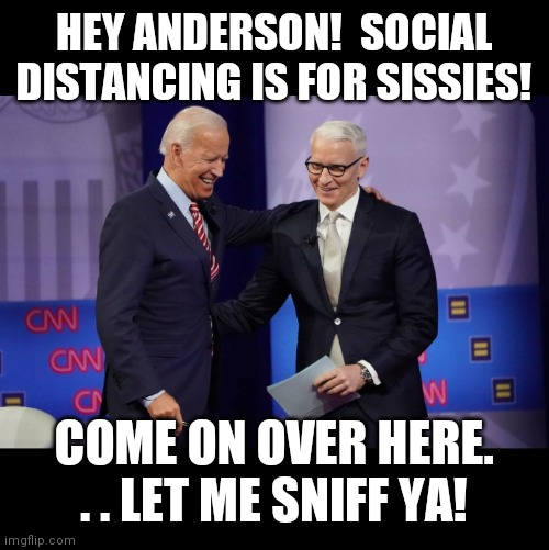 Creepy Joe |  HEY ANDERSON!  SOCIAL DISTANCING IS FOR SISSIES! COME ON OVER HERE. . . LET ME SNIFF YA! | image tagged in social distancing,joe biden,anderson cooper | made w/ Imgflip meme maker