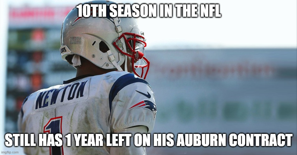 Cam Newton Auburn Contract |  10TH SEASON IN THE NFL; STILL HAS 1 YEAR LEFT ON HIS AUBURN CONTRACT | image tagged in cam newton,patriots,auburn | made w/ Imgflip meme maker