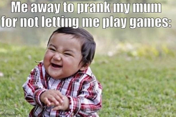 Mum Prank |  Me away to prank my mum for not letting me play games: | image tagged in memes,evil toddler | made w/ Imgflip meme maker