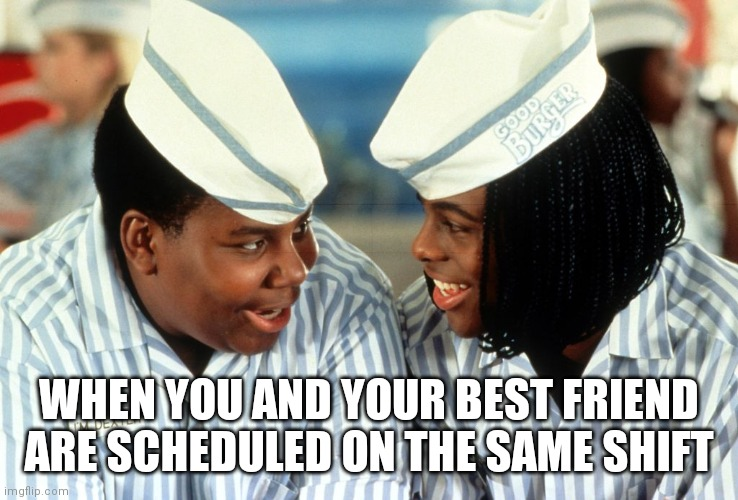 Good Friends |  WHEN YOU AND YOUR BEST FRIEND ARE SCHEDULED ON THE SAME SHIFT | image tagged in good burger,work,friendship,best friends,nickelodeon,memes | made w/ Imgflip meme maker