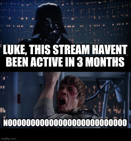 idk |  LUKE, THIS STREAM HAVENT BEEN ACTIVE IN 3 MONTHS; NOOOOOOOOOOOOOOOOOOOOOOOOOO | image tagged in memes,star wars no | made w/ Imgflip meme maker