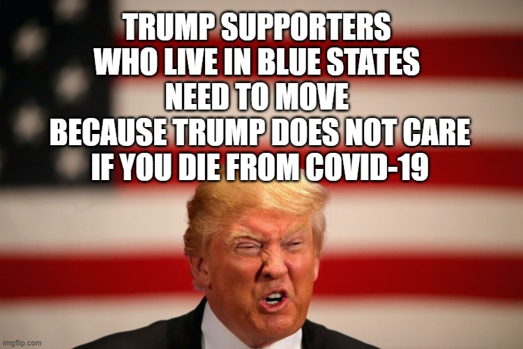 Trump is President of The United Red States of America |  TRUMP SUPPORTERS  WHO LIVE IN BLUE STATES   NEED TO MOVE  BECAUSE TRUMP DOES NOT CARE  IF YOU DIE FROM COVID-19 | image tagged in traitor,impeached,liar,psychopath,criminal,commie | made w/ Imgflip meme maker